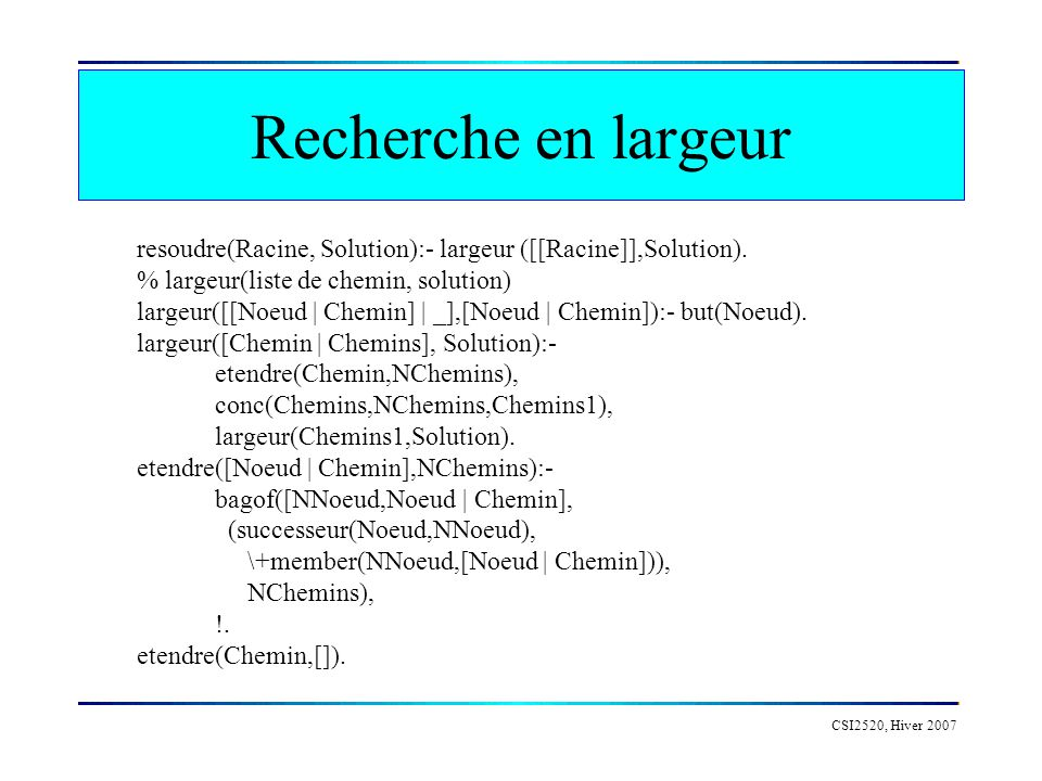 Recherche en largeur resoudre(Racine, Solution):- largeur ([[Racine]],Solution). % largeur(liste de chemin, solution)
